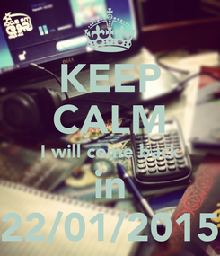 Poster: KEEP CALM I will come back in 22/01/2015