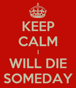 Poster: KEEP CALM I WILL DIE SOMEDAY