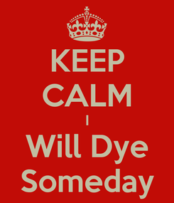 Poster: KEEP CALM I Will Dye Someday