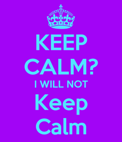 Poster: KEEP CALM? I WILL NOT Keep Calm