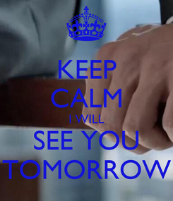 Poster: KEEP CALM I WILL SEE YOU TOMORROW