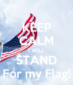 Poster: KEEP CALM I WILL STAND For my Flag!
