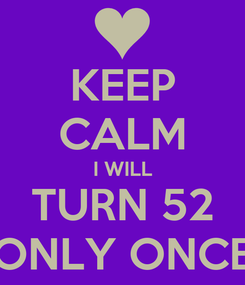 Poster: KEEP CALM I WILL TURN 52 ONLY ONCE