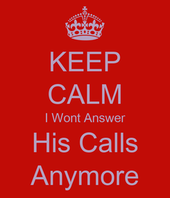 Poster: KEEP CALM I Wont Answer His Calls Anymore