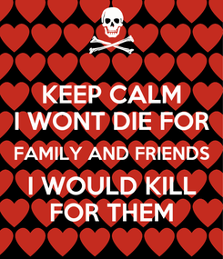 Poster: KEEP CALM I WONT DIE FOR FAMILY AND FRIENDS I WOULD KILL FOR THEM
