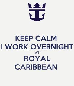 Poster: KEEP CALM  I WORK OVERNIGHT AT ROYAL CARIBBEAN