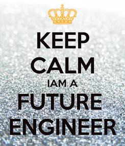 Poster: KEEP CALM IAM A FUTURE  ENGINEER