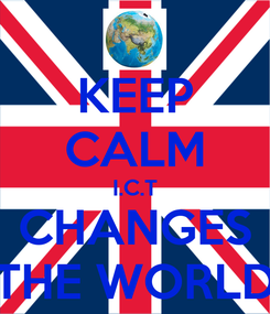 Poster: KEEP CALM I.C.T CHANGES THE WORLD