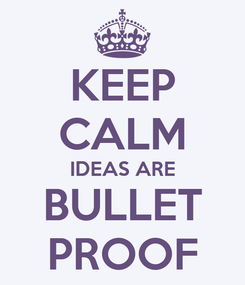 Poster: KEEP CALM IDEAS ARE BULLET PROOF