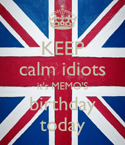 Poster: KEEP calm idiots it's MEMO'S birthday today