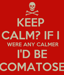 Poster: KEEP  CALM? IF I   WERE ANY CALMER I'D BE COMATOSE