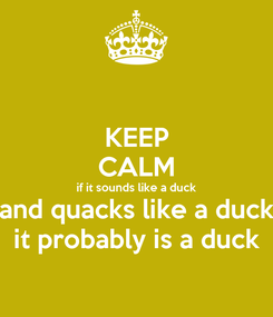 Poster: KEEP CALM if it sounds like a duck and quacks like a duck it probably is a duck