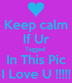 Poster: Keep calm If Ur Tagged  In This Pic I Love U !!!!!