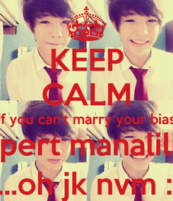 Poster: KEEP CALM If you can't marry your bias marry rupert manalili instead. ....oh jk nvm :(