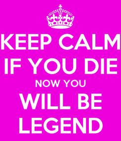 Poster: KEEP CALM IF YOU DIE NOW YOU WILL BE LEGEND