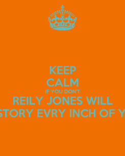 Poster: KEEP CALM IF YOU DON'T REILY JONES WILL DESTORY EVRY INCH OF YOU