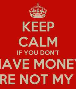 Poster: KEEP CALM IF YOU DON'T HAVE MONEY YOU'RE NOT MY TYPE