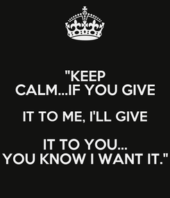 """Poster: """"KEEP CALM...IF YOU GIVE IT TO ME, I'LL GIVE IT TO YOU... YOU KNOW I WANT IT."""""""