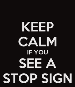 Poster: KEEP CALM IF YOU SEE A STOP SIGN