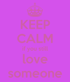 Poster: KEEP CALM if you still love someone