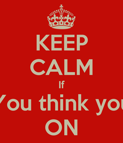 Poster: KEEP CALM If You think you ON