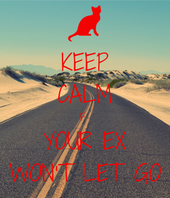 Poster: KEEP CALM IF  YOUR EX WON'T LET GO