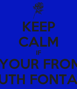 Poster: KEEP CALM IF  YOUR FROM SOUTH FONTANA