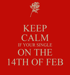 Poster: KEEP CALM IF YOUR SINGLE ON THE 14TH OF FEB