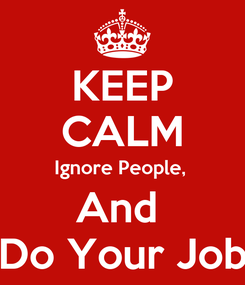 Poster: KEEP CALM Ignore People,  And  Do Your Job