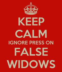 Poster: KEEP CALM IGNORE PRESS ON FALSE WIDOWS