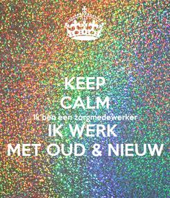 Poster: KEEP CALM Ik ben een zorgmedewerker  IK WERK  MET OUD & NIEUW