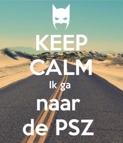 Poster: KEEP CALM Ik ga  naar  de PSZ