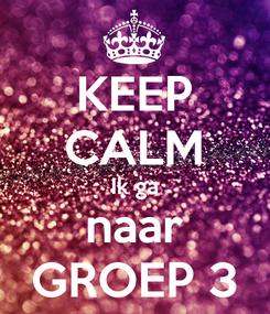 Poster: KEEP CALM Ik ga naar GROEP 3