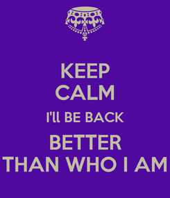 Poster: KEEP CALM I'll BE BACK BETTER THAN WHO I AM