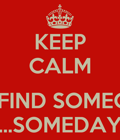 Poster: KEEP CALM  ILL FIND SOMEONE ...SOMEDAY
