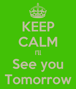 Poster: KEEP CALM I'll See you Tomorrow