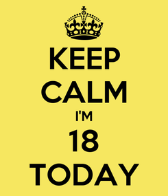 Poster: KEEP CALM I'M 18 TODAY