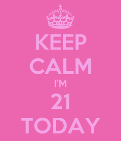 Poster: KEEP CALM I'M 21 TODAY