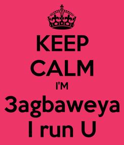 Poster: KEEP CALM I'M 3agbaweya I run U