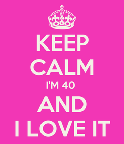 Poster: KEEP CALM I'M 40  AND I LOVE IT