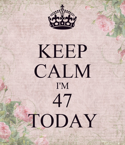 Poster: KEEP CALM I'M 47 TODAY