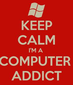 Poster: KEEP CALM I'M A  COMPUTER  ADDICT