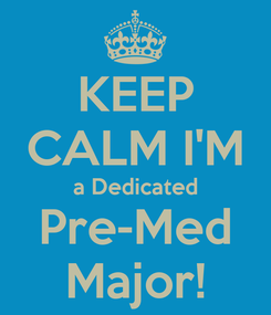 Poster: KEEP CALM I'M a Dedicated Pre-Med Major!