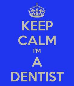 Poster: KEEP CALM I'M A DENTIST