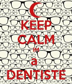 Poster: KEEP CALM IM a  DENTISTE