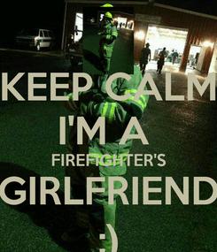 Poster: KEEP CALM I'M A  FIREFIGHTER'S GIRLFRIEND :)