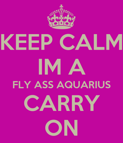 Poster: KEEP CALM IM A FLY ASS AQUARIUS CARRY ON