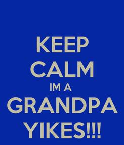 Poster: KEEP CALM IM A  GRANDPA YIKES!!!