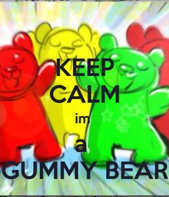Poster: KEEP CALM im  a  GUMMY BEAR