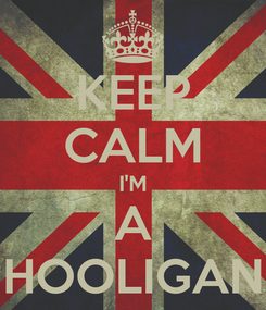 Poster: KEEP CALM I'M A HOOLIGAN
